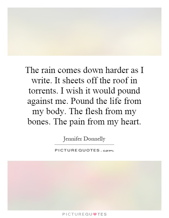 The rain comes down harder as I write. It sheets off the roof in torrents. I wish it would pound against me. Pound the life from my body. The flesh from my bones. The pain from my heart Picture Quote #1