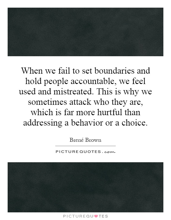 When we fail to set boundaries and hold people accountable, we feel used and mistreated. This is why we sometimes attack who they are, which is far more hurtful than addressing a behavior or a choice Picture Quote #1