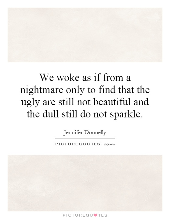 We woke as if from a nightmare only to find that the ugly are still not beautiful and the dull still do not sparkle Picture Quote #1
