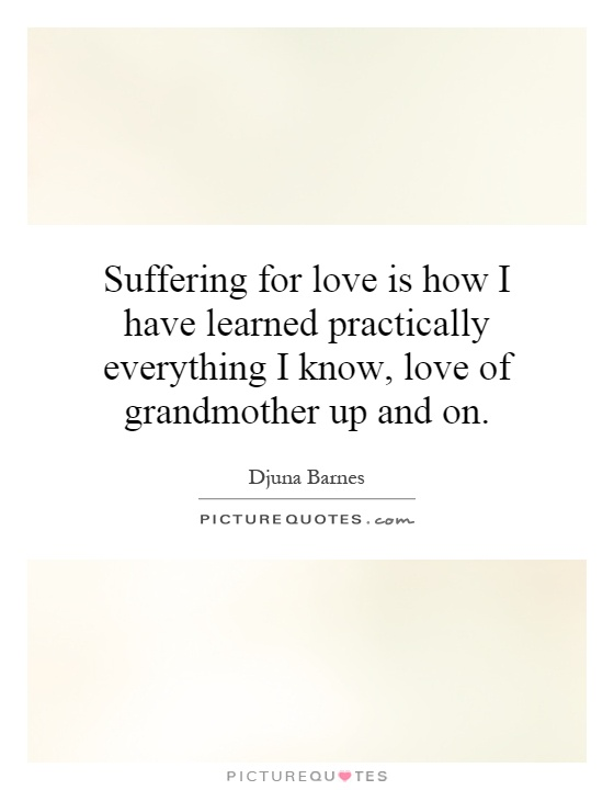 Suffering for love is how I have learned practically everything I know, love of grandmother up and on Picture Quote #1