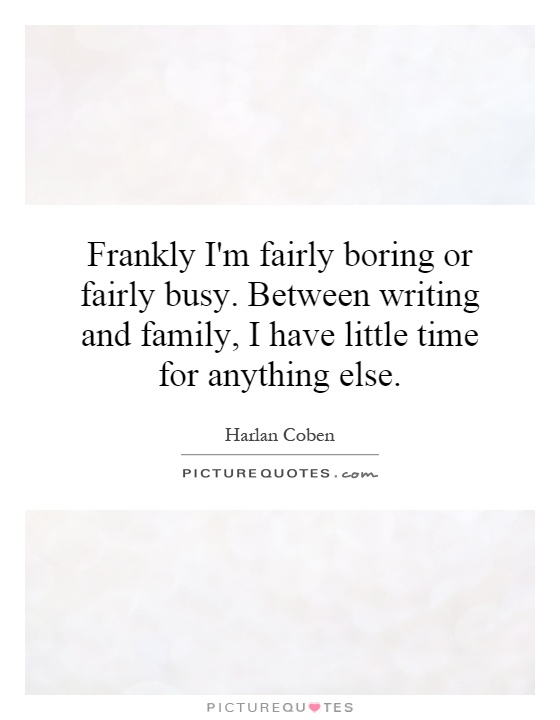 Frankly I'm fairly boring or fairly busy. Between writing and family, I have little time for anything else Picture Quote #1