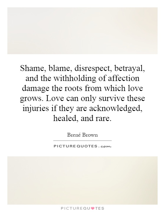 Shame, blame, disrespect, betrayal, and the withholding of affection damage the roots from which love grows. Love can only survive these injuries if they are acknowledged, healed, and rare Picture Quote #1