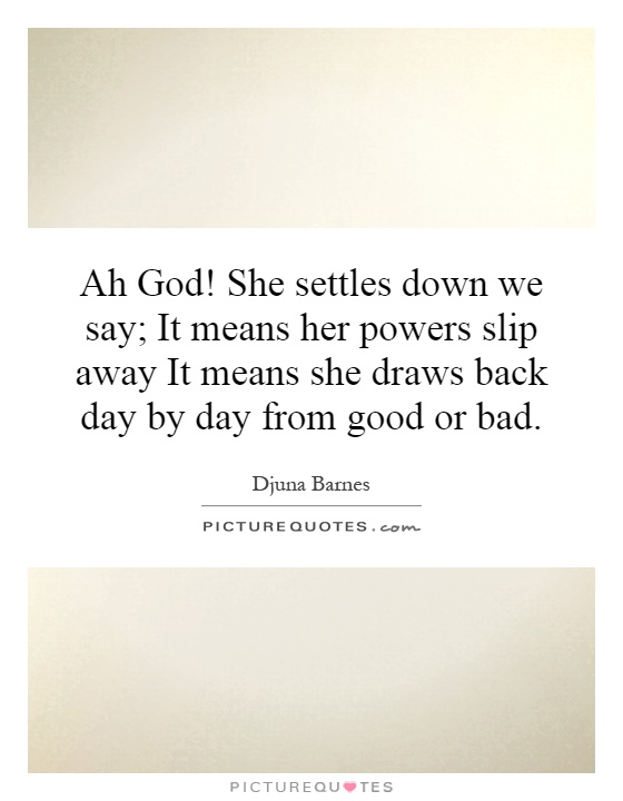 Ah God! She settles down we say; It means her powers slip away It means she draws back day by day from good or bad Picture Quote #1