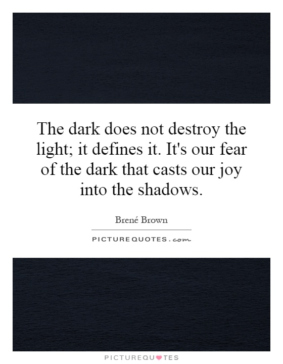 The dark does not destroy the light; it defines it. It's our fear of the dark that casts our joy into the shadows Picture Quote #1