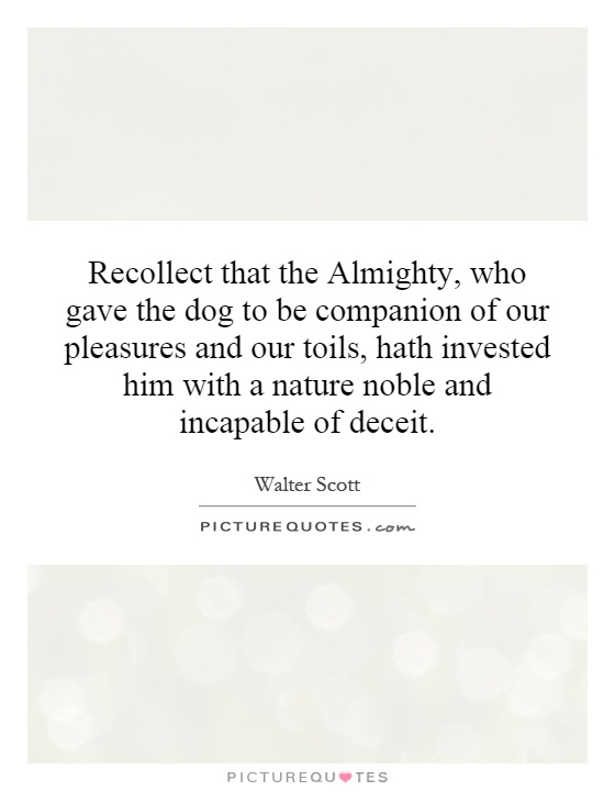 Recollect that the Almighty, who gave the dog to be companion of our pleasures and our toils, hath invested him with a nature noble and incapable of deceit Picture Quote #1