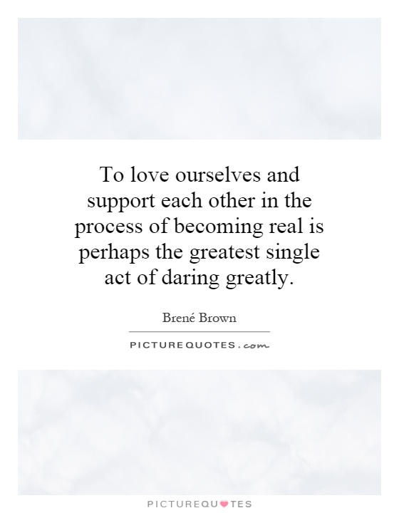 To love ourselves and support each other in the process of becoming real is perhaps the greatest single act of daring greatly Picture Quote #1