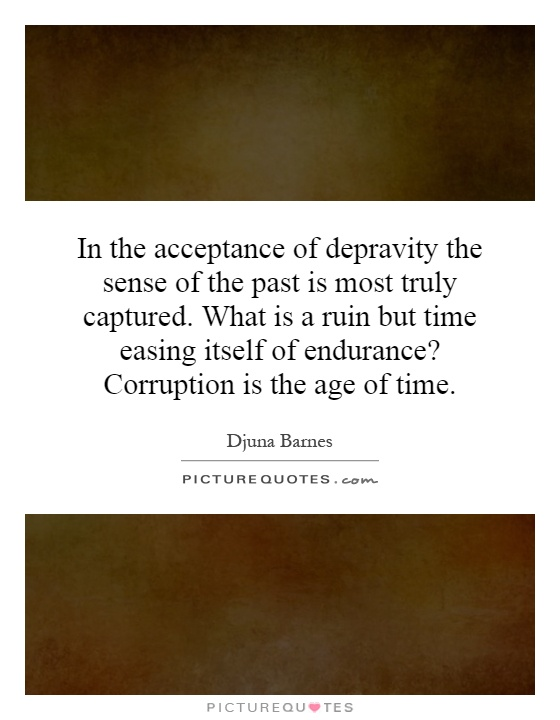 In the acceptance of depravity the sense of the past is most truly captured. What is a ruin but time easing itself of endurance? Corruption is the age of time Picture Quote #1