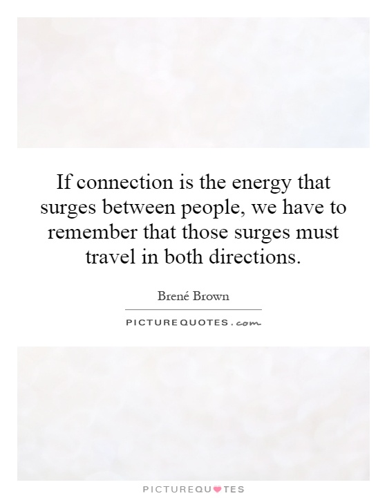 If connection is the energy that surges between people, we have to remember that those surges must travel in both directions Picture Quote #1