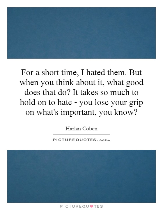 For a short time, I hated them. But when you think about it, what good does that do? It takes so much to hold on to hate - you lose your grip on what's important, you know? Picture Quote #1