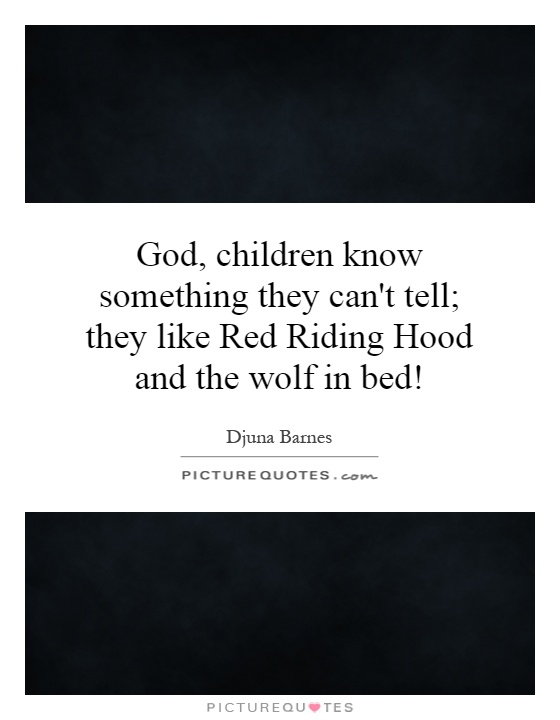 God, children know something they can't tell; they like Red Riding Hood and the wolf in bed! Picture Quote #1