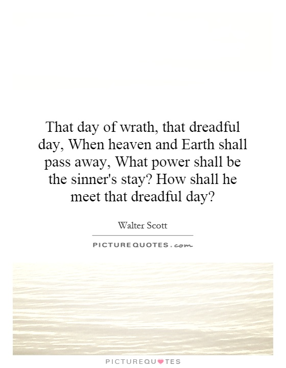 That day of wrath, that dreadful day, When heaven and Earth shall pass away, What power shall be the sinner's stay? How shall he meet that dreadful day? Picture Quote #1
