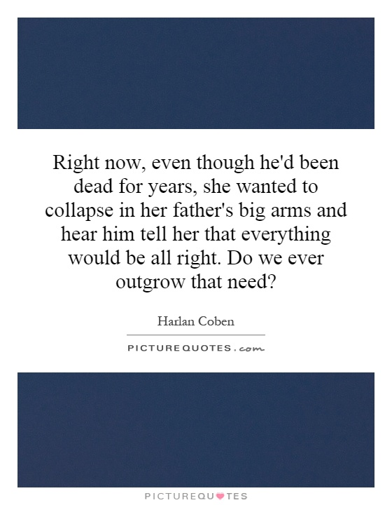 Right now, even though he'd been dead for years, she wanted to collapse in her father's big arms and hear him tell her that everything would be all right. Do we ever outgrow that need? Picture Quote #1