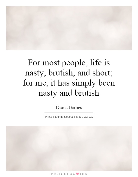 For most people, life is nasty, brutish, and short; for me, it has simply been nasty and brutish Picture Quote #1