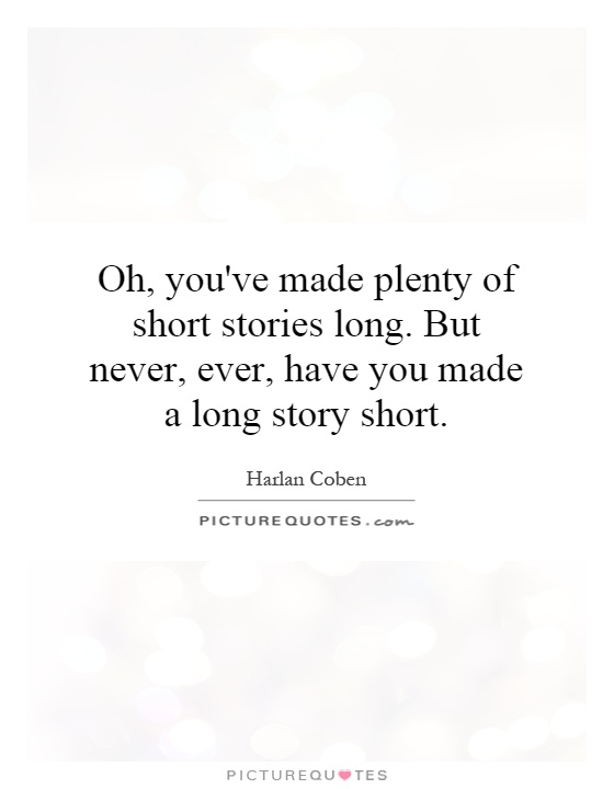 Oh, you've made plenty of short stories long. But never, ever, have you made a long story short Picture Quote #1