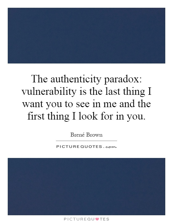 The authenticity paradox: vulnerability is the last thing I want you to see in me and the first thing I look for in you Picture Quote #1