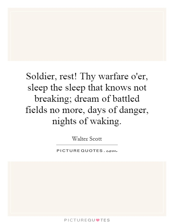 Soldier, rest! Thy warfare o'er, sleep the sleep that knows not breaking; dream of battled fields no more, days of danger, nights of waking Picture Quote #1
