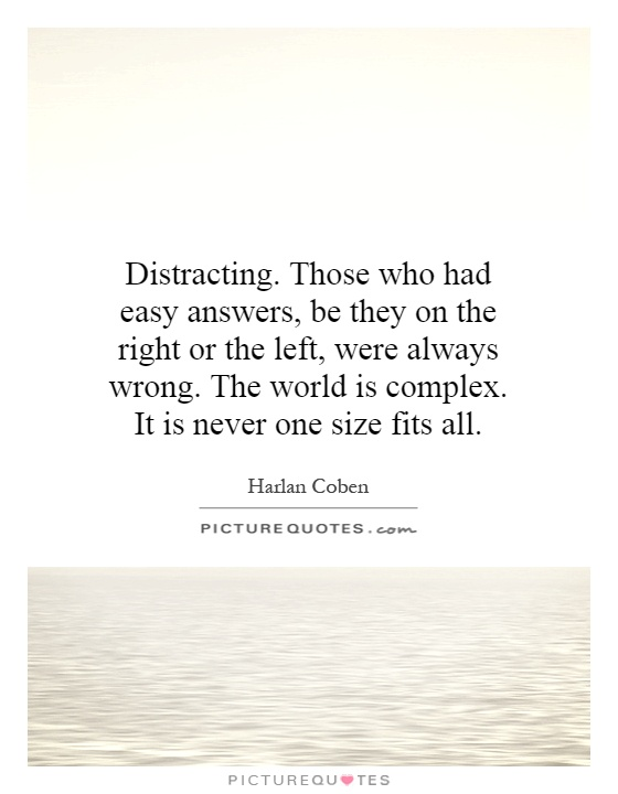 Distracting. Those who had easy answers, be they on the right or the left, were always wrong. The world is complex. It is never one size fits all Picture Quote #1