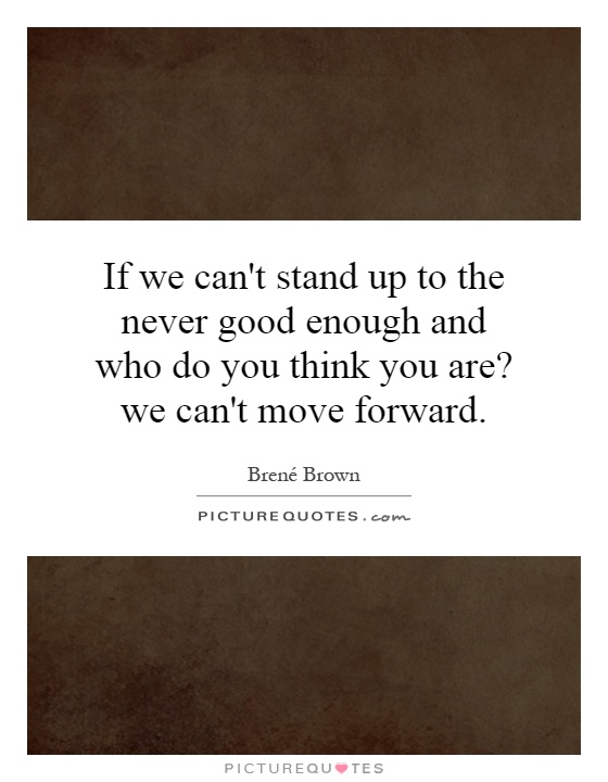 If we can't stand up to the never good enough and who do you think you are? we can't move forward Picture Quote #1