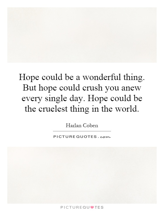 Hope could be a wonderful thing. But hope could crush you anew every single day. Hope could be the cruelest thing in the world Picture Quote #1