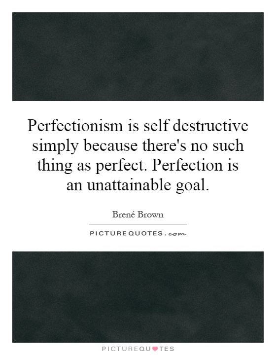 Perfectionism is self destructive simply because there's no such thing as perfect. Perfection is an unattainable goal Picture Quote #1