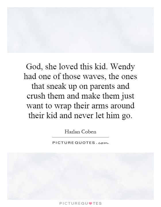 God, she loved this kid. Wendy had one of those waves, the ones that sneak up on parents and crush them and make them just want to wrap their arms around their kid and never let him go Picture Quote #1