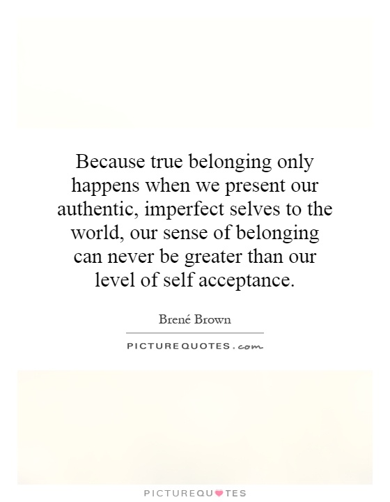 Because true belonging only happens when we present our authentic, imperfect selves to the world, our sense of belonging can never be greater than our level of self acceptance Picture Quote #1