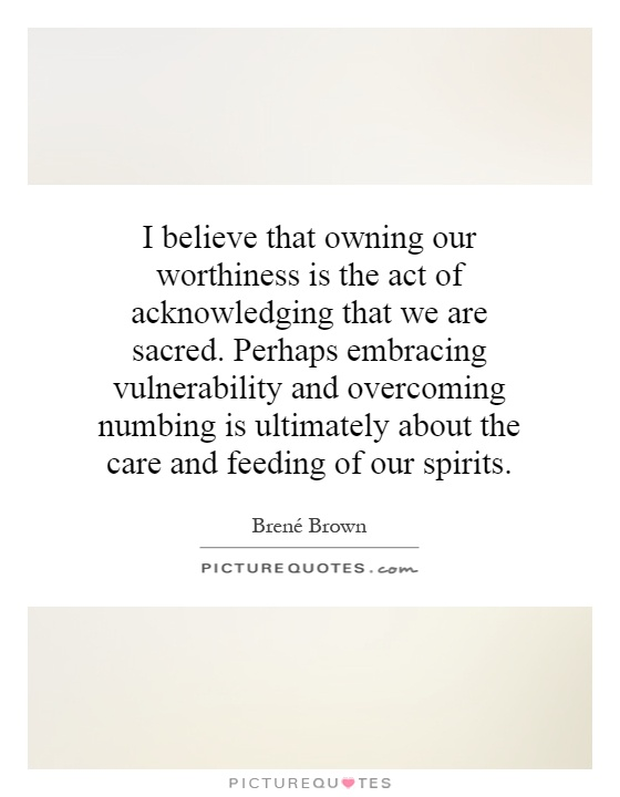 I believe that owning our worthiness is the act of acknowledging that we are sacred. Perhaps embracing vulnerability and overcoming numbing is ultimately about the care and feeding of our spirits Picture Quote #1