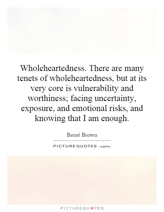 Wholeheartedness. There are many tenets of wholeheartedness, but at its very core is vulnerability and worthiness; facing uncertainty, exposure, and emotional risks, and knowing that I am enough Picture Quote #1