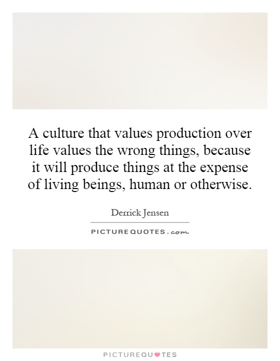 A culture that values production over life values the wrong things, because it will produce things at the expense of living beings, human or otherwise Picture Quote #1