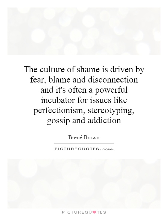 The culture of shame is driven by fear, blame and disconnection and it's often a powerful incubator for issues like perfectionism, stereotyping, gossip and addiction Picture Quote #1