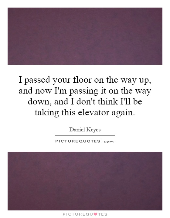 I passed your floor on the way up, and now I'm passing it on the way down, and I don't think I'll be taking this elevator again Picture Quote #1