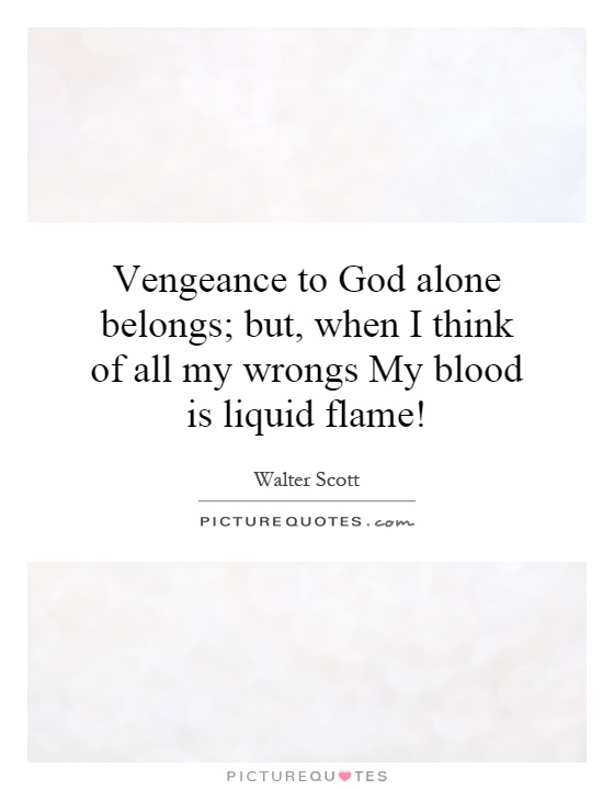 Vengeance to God alone belongs; but, when I think of all my wrongs My blood is liquid flame! Picture Quote #1