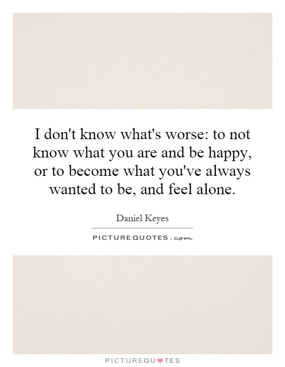 I don't know what's worse: to not know what you are and be happy, or to become what you've always wanted to be, and feel alone Picture Quote #1