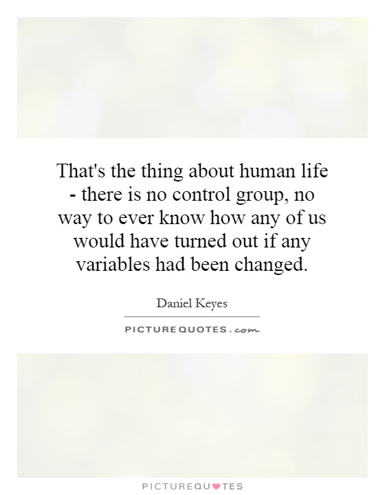 That's the thing about human life - there is no control group, no way to ever know how any of us would have turned out if any variables had been changed Picture Quote #1