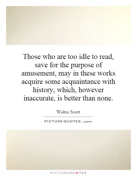 Those who are too idle to read, save for the purpose of amusement, may in these works acquire some acquaintance with history, which, however inaccurate, is better than none Picture Quote #1