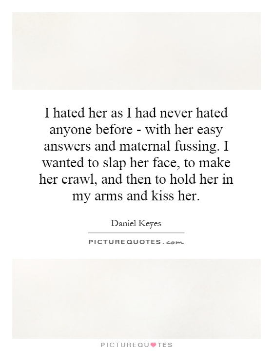 I hated her as I had never hated anyone before - with her easy answers and maternal fussing. I wanted to slap her face, to make her crawl, and then to hold her in my arms and kiss her Picture Quote #1