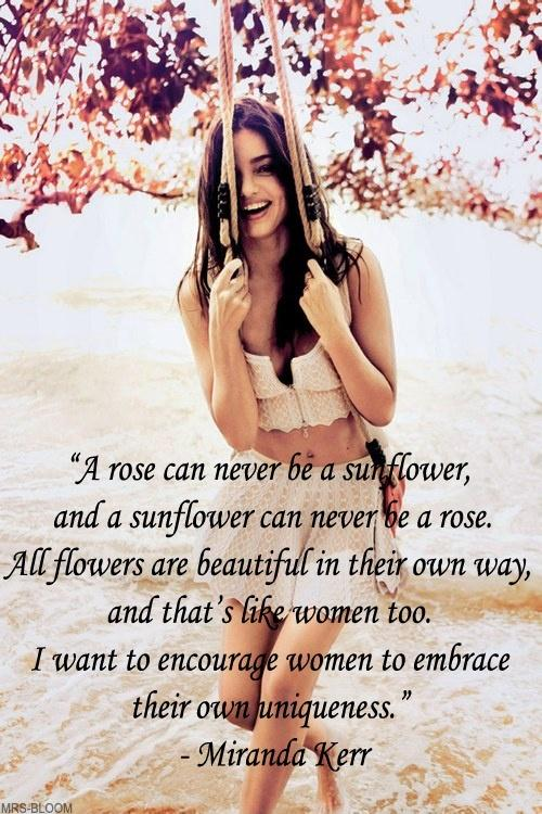 A rose can never be a sunflower, and a sunflower can never be a rose. All flowers are beautiful in their own way, and that's like women too. I want to encourage women to embrace their own uniqueness Picture Quote #1