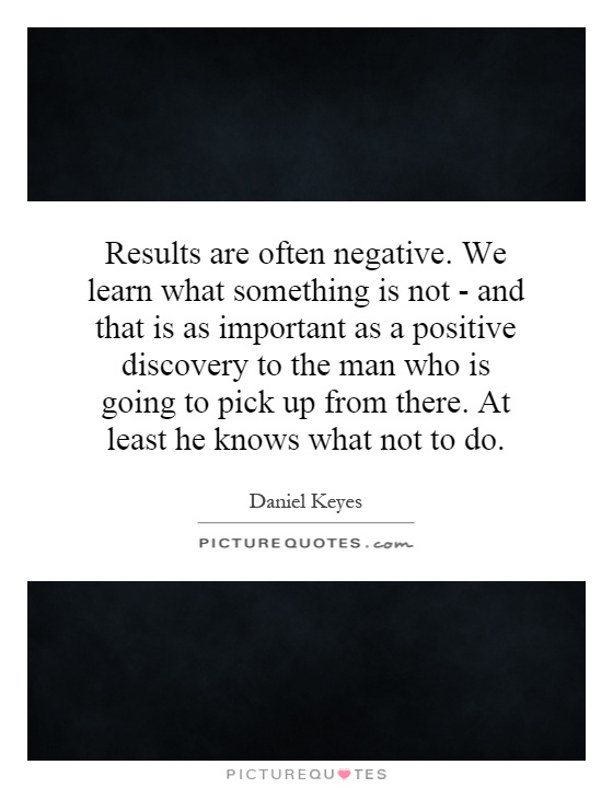 Results are often negative. We learn what something is not - and that is as important as a positive discovery to the man who is going to pick up from there. At least he knows what not to do Picture Quote #1