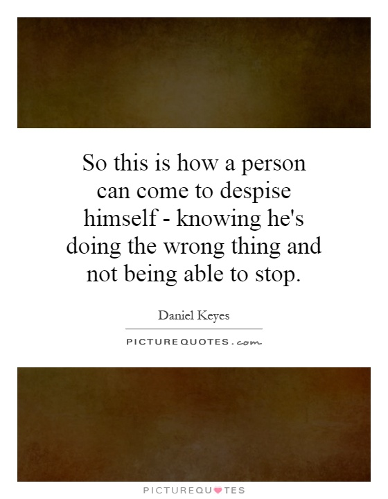 So this is how a person can come to despise himself - knowing he's doing the wrong thing and not being able to stop Picture Quote #1