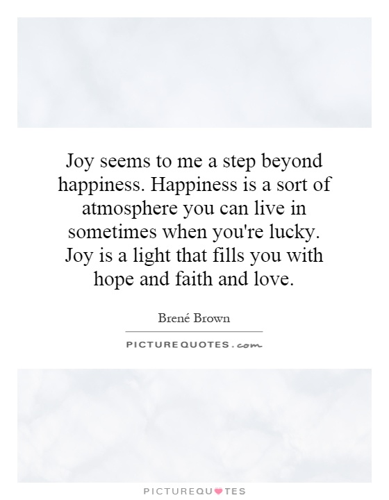 Joy seems to me a step beyond happiness. Happiness is a sort of atmosphere you can live in sometimes when you're lucky. Joy is a light that fills you with hope and faith and love Picture Quote #1