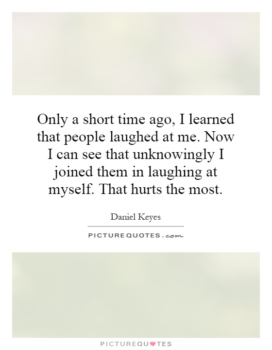 Only a short time ago, I learned that people laughed at me. Now I can see that unknowingly I joined them in laughing at myself. That hurts the most Picture Quote #1