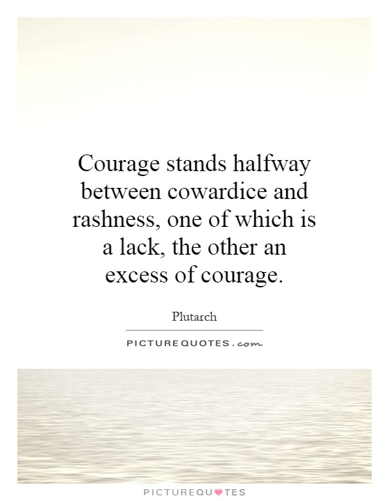 courage cowardice bravery Even before he goes in through the gates he's hesitant and virgil says 'don't be a  coward,' he doesn't say 'be a hero,' he doesn't say 'be courageous,' he says.