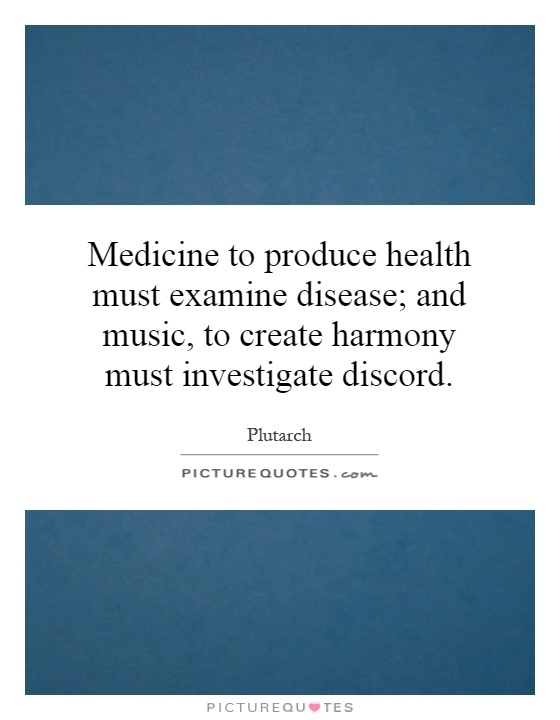 Medicine to produce health must examine disease; and music, to create harmony must investigate discord Picture Quote #1