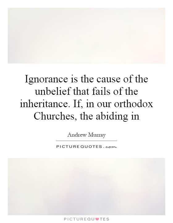Ignorance is the cause of the unbelief that fails of the inheritance. If, in our orthodox Churches, the abiding in Picture Quote #1