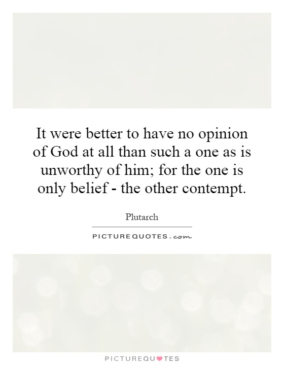It were better to have no opinion of God at all than such a one as is unworthy of him; for the one is only belief - the other contempt Picture Quote #1