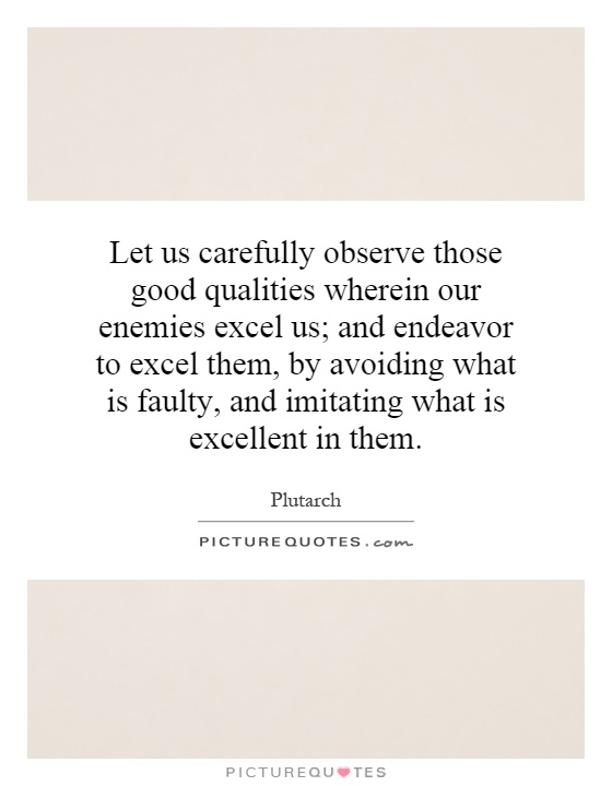 Let us carefully observe those good qualities wherein our enemies excel us; and endeavor to excel them, by avoiding what is faulty, and imitating what is excellent in them Picture Quote #1