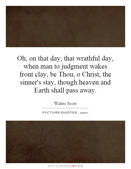 Oh, on that day, that wrathful day, when man to judgment wakes front clay, be Thou, o Christ, the sinner's stay, though heaven and Earth shall pass away Picture Quote #1