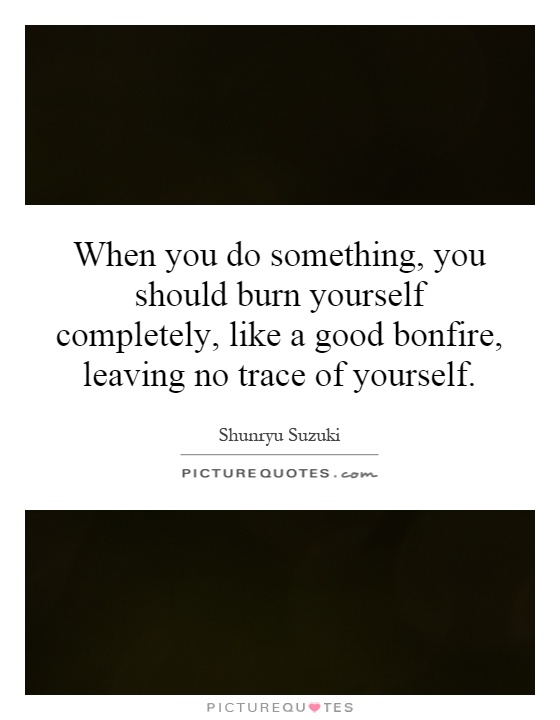 When you do something, you should burn yourself completely, like a good bonfire, leaving no trace of yourself Picture Quote #1