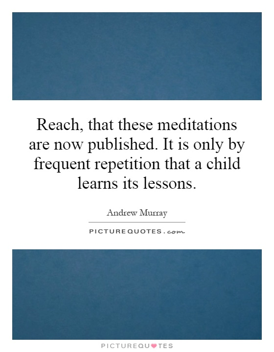Reach, that these meditations are now published. It is only by frequent repetition that a child learns its lessons Picture Quote #1