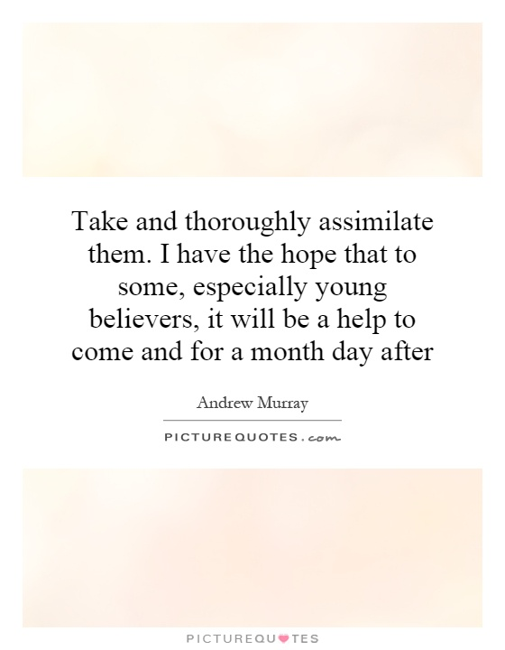 Take and thoroughly assimilate them. I have the hope that to some, especially young believers, it will be a help to come and for a month day after Picture Quote #1